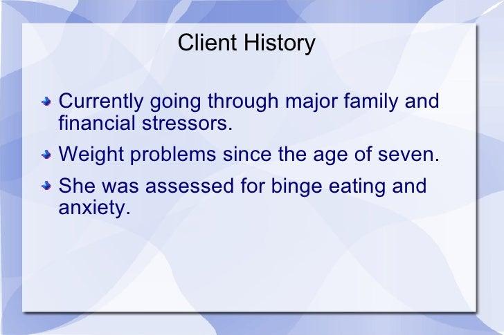 Client History <ul><li>Currently going through major family and financial stressors. </li></ul><ul><li>Weight problems sin...