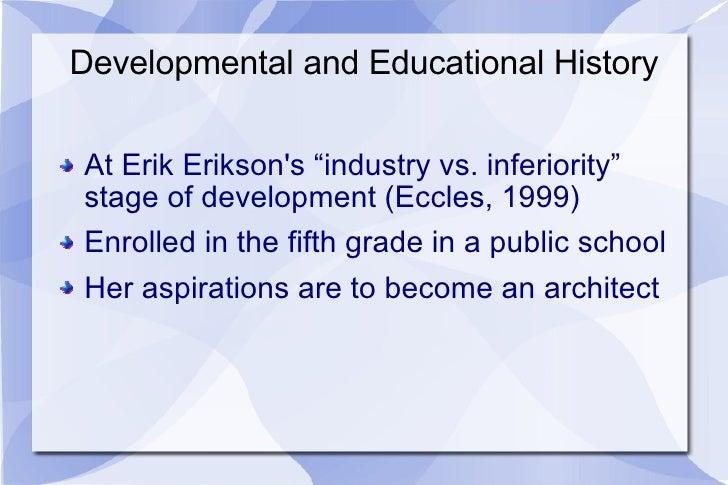 "Developmental and Educational History <ul><li>At Erik Erikson's ""industry vs. inferiority"" stage of development (Eccles, 1..."