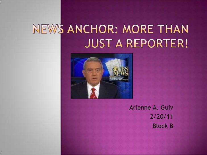 News Anchor: More than Just a Reporter!<br />Arienne A. Guiv<br />2/20/11<br />Block B<br />