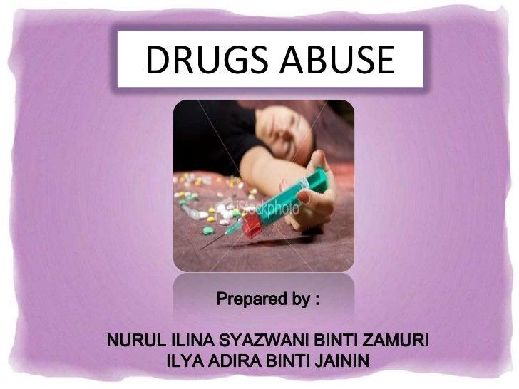 DRUGS ABUSE           Prepared by :NURUL ILINA SYAZWANI BINTI ZAMURI     ILYA ADIRA BINTI JAININ