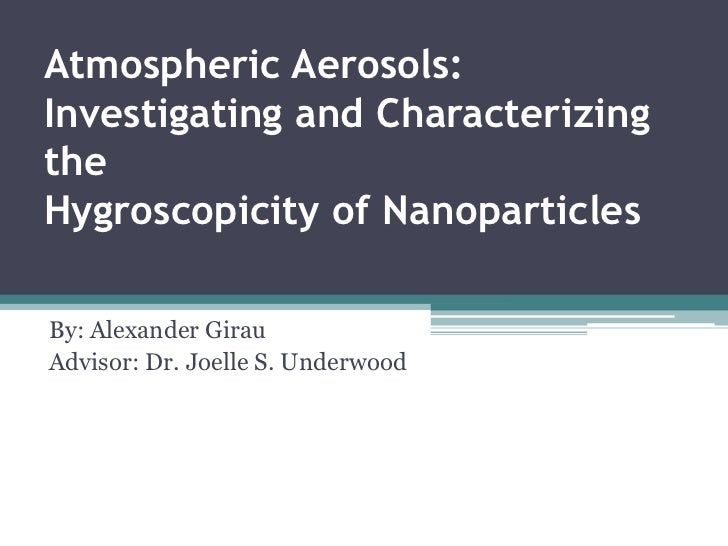 Atmospheric Aerosols: Investigating and Characterizing the Hygroscopicity of Nanoparticles<br />By: Alexander Girau<br />A...