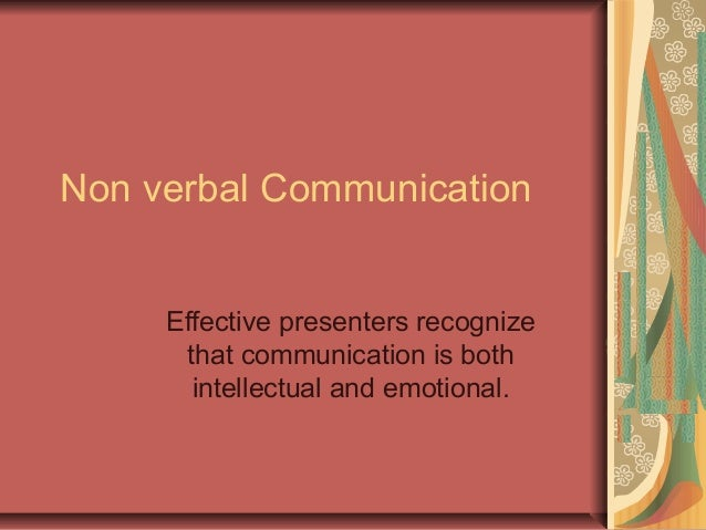 Non verbal Communication Effective presenters recognize that communication is both intellectual and emotional.