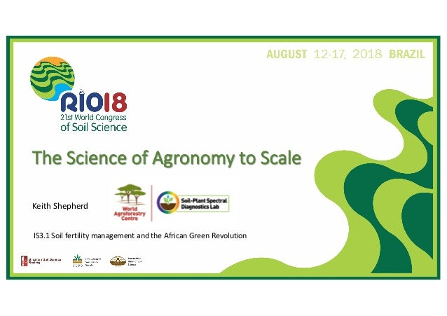 IS3.1 Soil fertility management and the African Green Revolution The Science of Agronomy to Scale Keith Shepherd