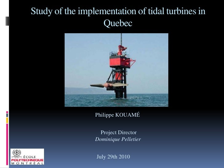 Study of the implementation of tidal turbines in Quebec<br />Philippe KOUAMÉ<br /> Project Director<br />Dominique Pelleti...