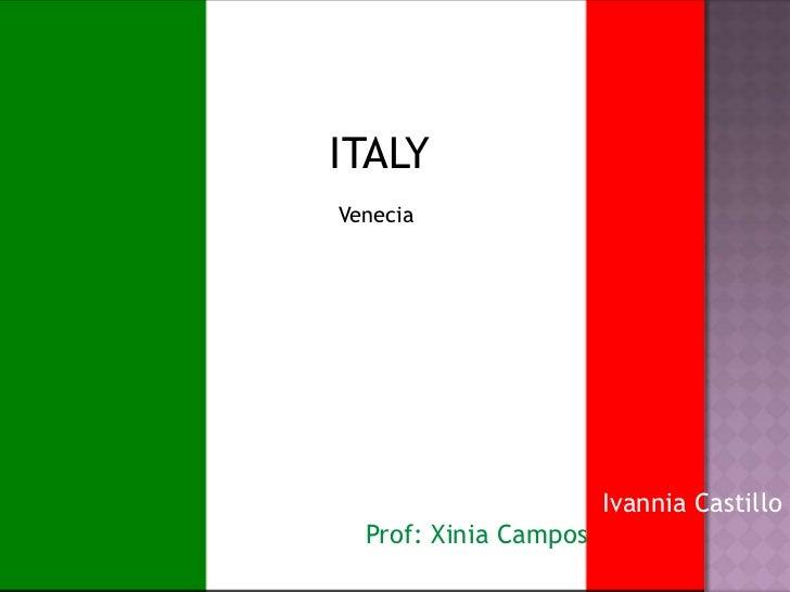 ITALY<br />Venecia<br /> Ivannia Castillo<br />Prof: Xinia Campos<br />