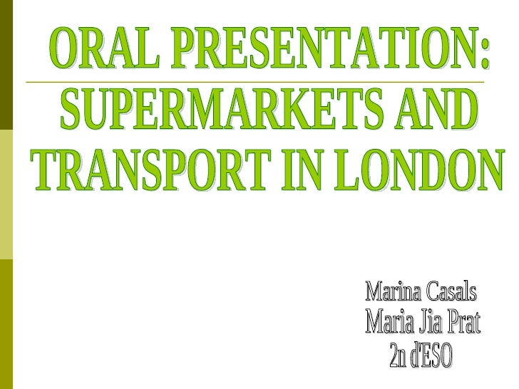 ORAL PRESENTATION:  SUPERMARKETS AND TRANSPORT IN LONDON Marina Casals Maria Jia Prat 2n d'ESO