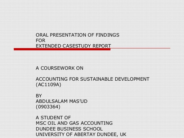 ORAL PRESENTATION OF FINDINGS FOR EXTENDED CASESTUDY REPORT  A COURSEWORK ON ACCOUNTING FOR SUSTAINABLE DEVELOPMENT (AC110...