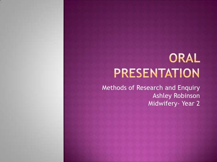 Oral presentation<br />Methods of Research and EnquiryAshley RobinsonMidwifery- Year 2<br />