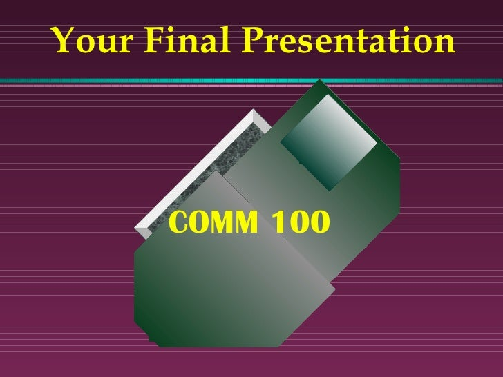 Your Final Presentation COMM 100