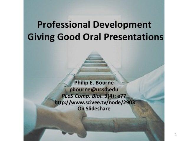 Ten Rules - Oral Presentations 1 Professional Development Giving Good Oral Presentations Philip E. Bourne pbourne@ucsd.edu...