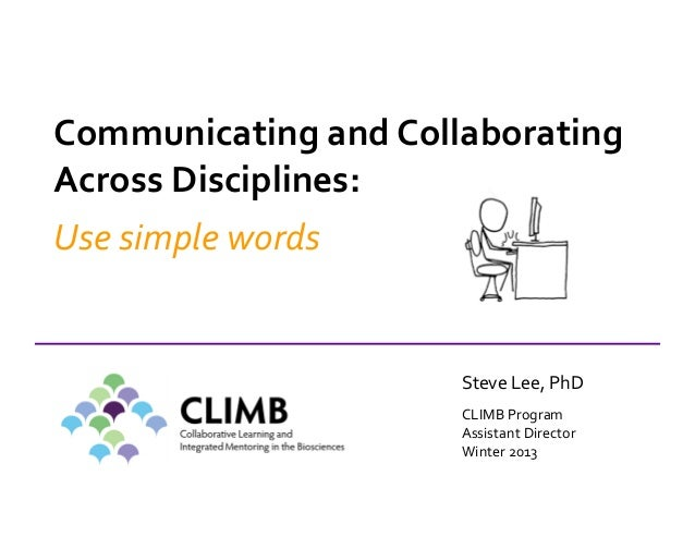 Communicating and Collaborating Across Disciplines: Use simple words Steve Lee, PhD CLIMB Program Assistant Director Winte...