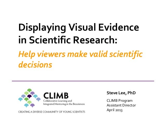 Displaying Visual Evidence in Scientific Research: Help viewers make valid scientific decisions Steve Lee, PhD CLIMB Progr...