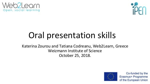 Oral presentation skills Katerina Zourou and Tatiana Codreanu, Web2Learn, Greece Weizmann Institute of Science October 25,...