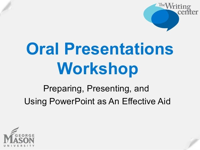 Oral Presentations Workshop Preparing, Presenting, and Using PowerPoint as An Effective Aid