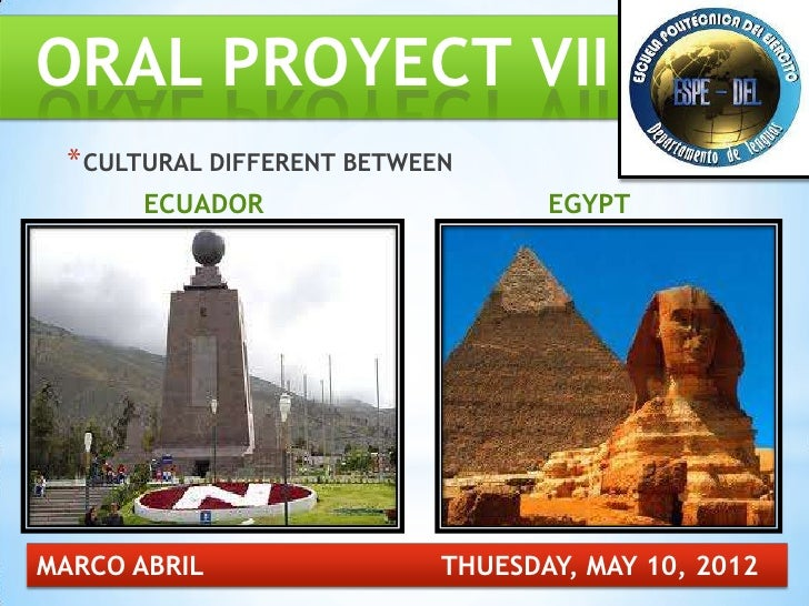 ORAL PROYECT VII * CULTURAL DIFFERENT BETWEEN       ECUADOR                     EGYPTMARCO ABRIL                 THUESDAY,...