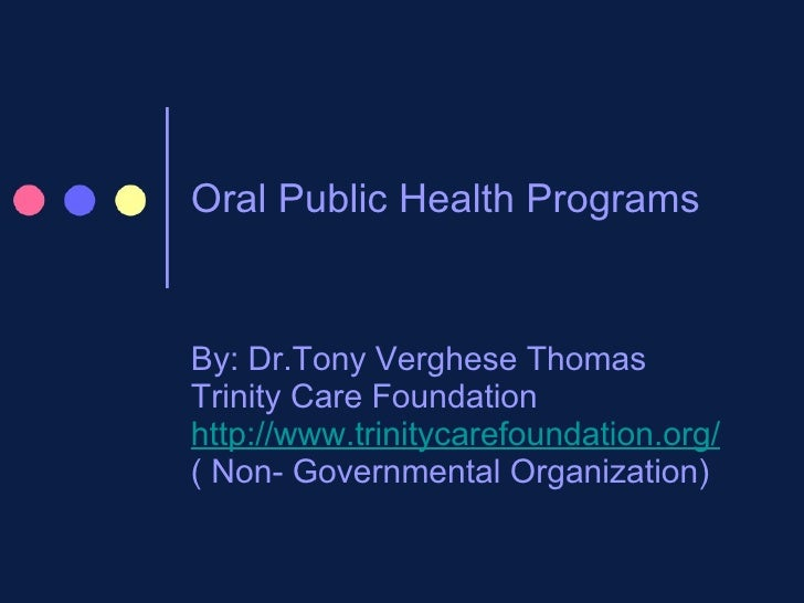 Oral Public Health Programs By: Dr.Tony Verghese Thomas Trinity Care Foundation http://www.trinitycarefoundation.org/ ( No...
