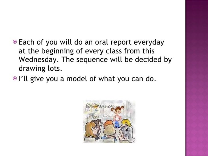 <ul><li>Each of you will do an oral report everyday at the beginning of every class from this Wednesday. The sequence will...