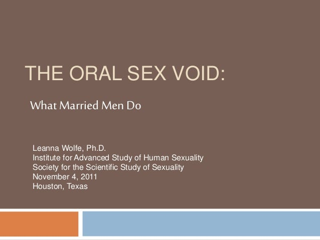 THE ORAL SEX VOID: What MarriedMen Do Leanna Wolfe, Ph.D. Institute for Advanced Study of Human Sexuality Society for the ...