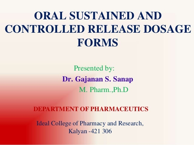 ORAL SUSTAINED AND CONTROLLED RELEASE DOSAGE FORMS Presented by: Dr. Gajanan S. Sanap M. Pharm.,Ph.D DEPARTMENT OF PHARMAC...