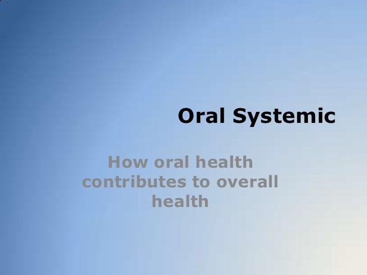 Oral Systemic<br />How oral health contributes to overall health<br />