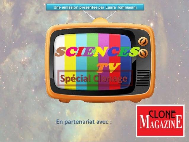 Une émission présentée par Laura Tommasini   Spécial Clonage En partenariat avec :