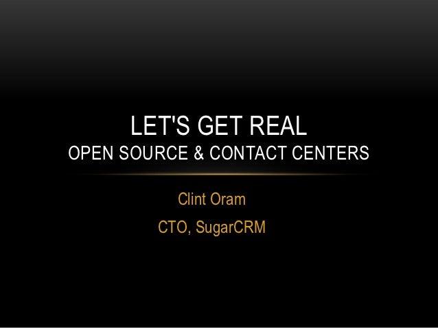 LETS GET REALOPEN SOURCE & CONTACT CENTERS          Clint Oram        CTO, SugarCRM
