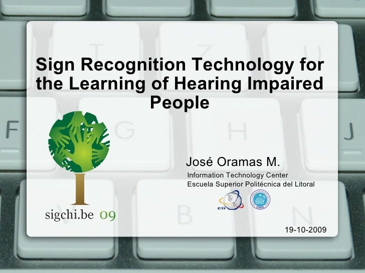 Sign Recognition Technology for the Learning of Hearing Impaired People <ul><li>José Oramas M. </li></ul>19-10-2009 Inform...