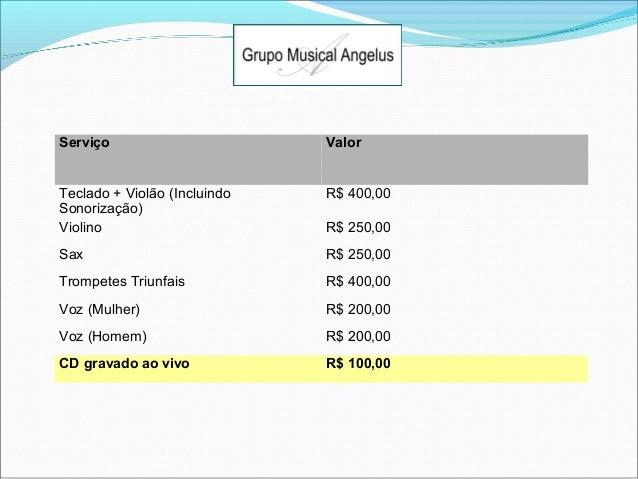 Angelus Serviço  Valor  Teclado + Violão (Incluindo Sonorização) Violino  R$ 400,00  Sax  R$ 250,00  Trompetes Triunfais  ...
