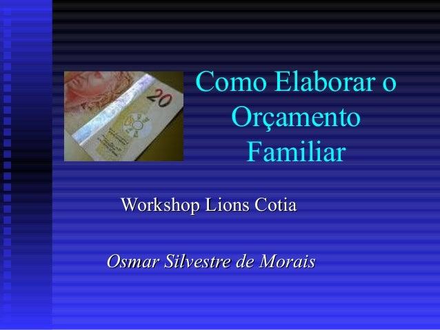 Como Elaborar o Orçamento Familiar Workshop Lions CotiaWorkshop Lions Cotia Osmar Silvestre de MoraisOsmar Silvestre de Mo...