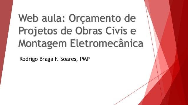 Web aula: Orçamento de Projetos de Obras Civis e Montagem Eletromecânica Rodrigo Braga F. Soares, PMP