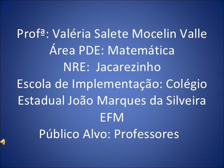 Profª: Valéria Salete Mocelin Valle Área PDE: Matemática NRE:  Jacarezinho Escola de Implementação: Colégio Estadual João ...