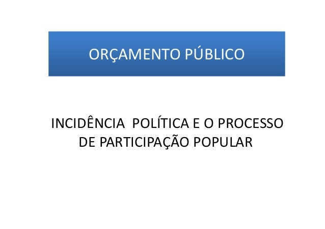 ORÇAMENTO PÚBLICO  INCIDÊNCIA POLÍTICA E O PROCESSO DE PARTICIPAÇÃO POPULAR