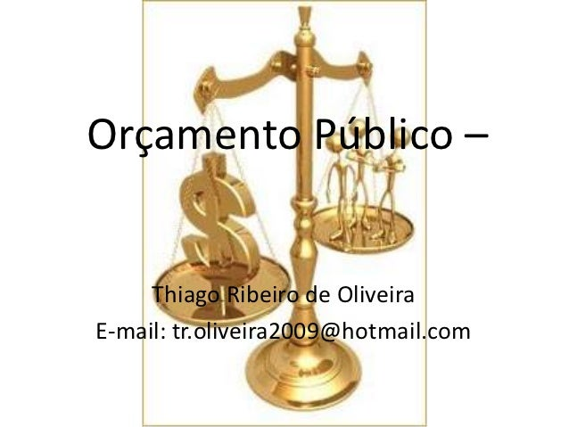 Orçamento Público –     Thiago Ribeiro de OliveiraE-mail: tr.oliveira2009@hotmail.com