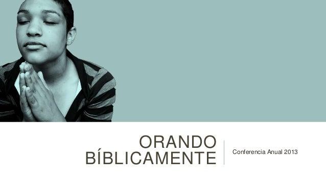 ORANDO   Conferencia Anual 2013BÍBLICAMENTE