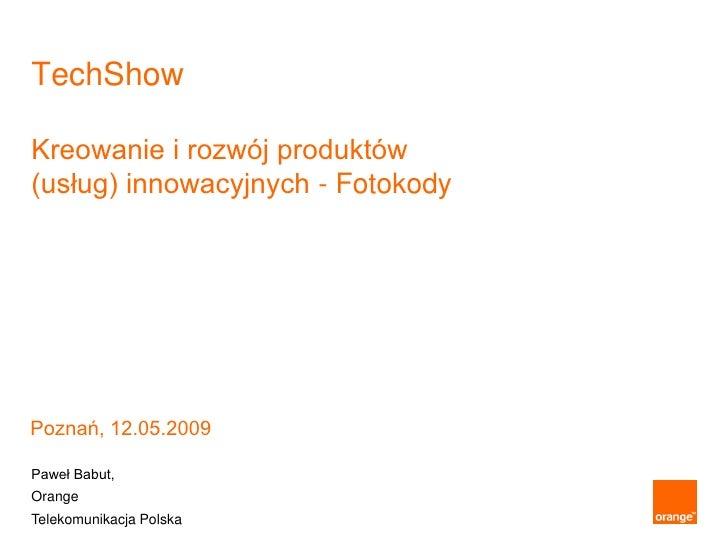 TechShow  Kreowanie i rozwój produktów (usług) innowacyjnych - Fotokody     Poznań, 12.05.2009  Paweł Babut, Orange Teleko...