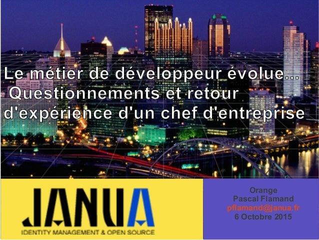 – – – Le métier de développeur évolue... Questionnements et retour d'expérience d'un chef d'entreprise Orange Pascal Flama...