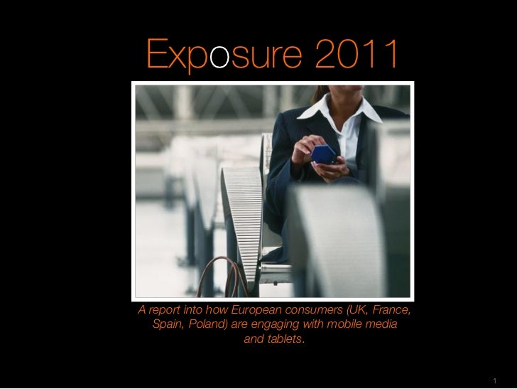 Exposure 2011A report into how European consumers (UK, France,   Spain, Poland) are engaging with mobile media            ...