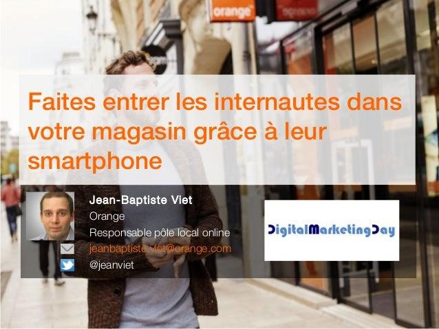 Faites entrer les internautes dans votre magasin grâce à leur smartphone Jean-Baptiste Viet Orange Responsable pôle local ...