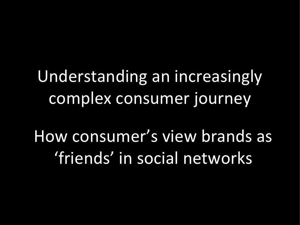 Understandinganincreasingly  complexconsumerjourney  Howconsumer'sviewbrandsas   'friends' insocialnetworks