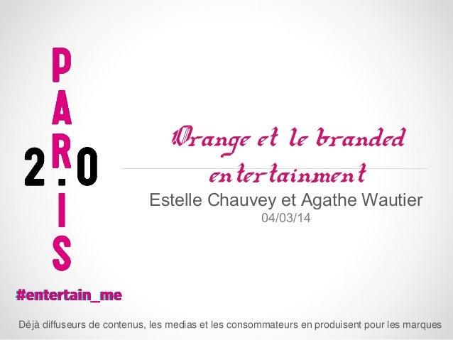 Orange et le branded entertainment  Estelle Chauvey et Agathe Wautier 04/03/14  Dé jà diffuseurs de contenus, les medias e...