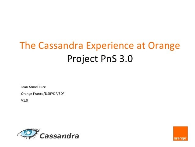 The	   Cassandra	   Experience	   at	   Orange 	    Project	   PnS	   3.0 	    Jean	   Armel	   Luce	    Orange	   France/...