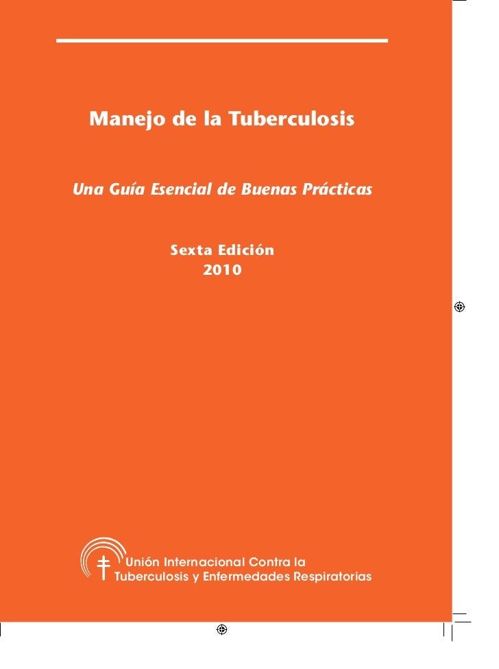 Manejo de la TuberculosisUna Guía Esencial de Buenas Prácticas             Sexta Edición                 2010       Unión ...