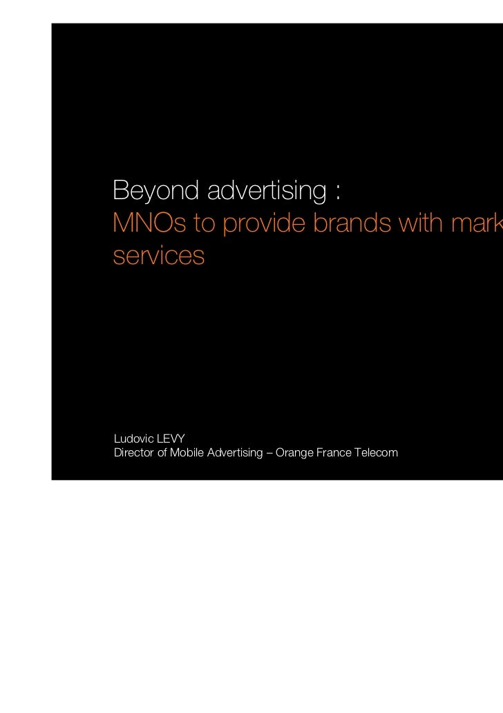 Beyond advertising :MNOs to provide brands with marketingservicesLudovic LEVYDirector of Mobile Advertising – Orange Franc...