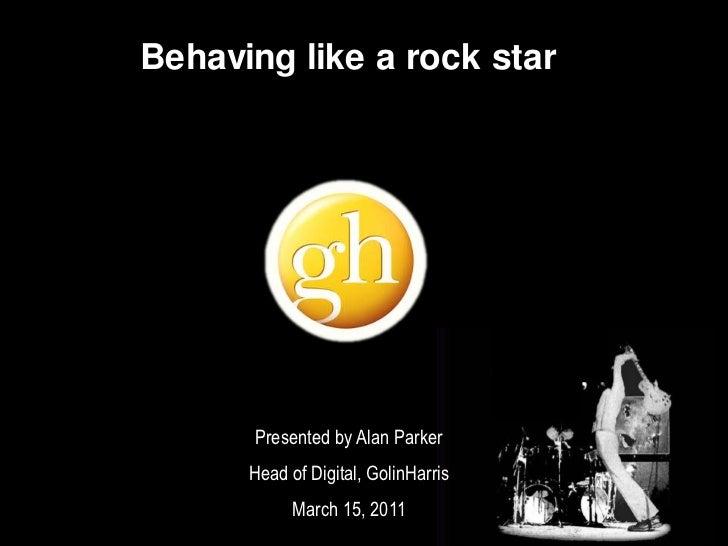 Behaving like a rock star<br />Presented by Alan Parker<br />Head of Digital, GolinHarris<br />March 15, 2011<br />