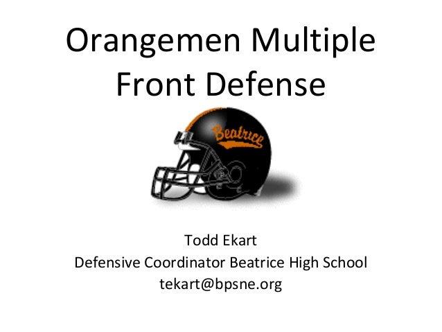 Orangemen Multiple Front Defense Todd Ekart Defensive Coordinator Beatrice High School tekart@bpsne.org