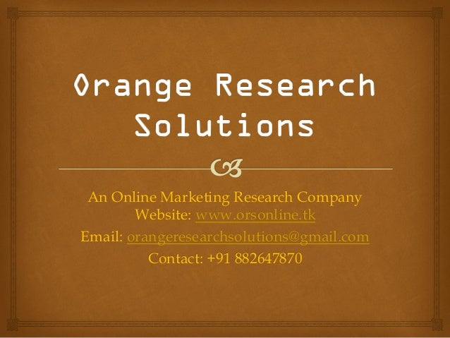 An Online Marketing Research CompanyWebsite: www.orsonline.tkEmail: orangeresearchsolutions@gmail.comContact: +91 882647870