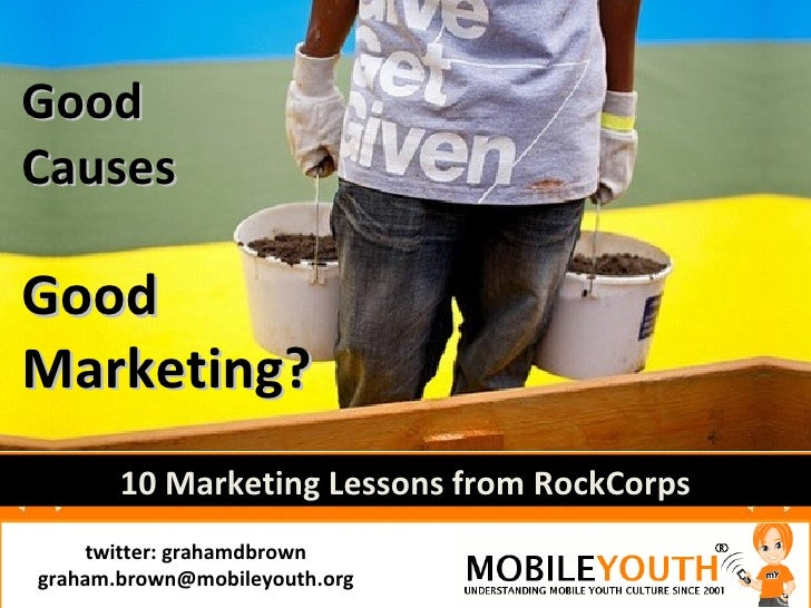 Good Causes  Good Marketing?        10 Marketing Lessons from RockCorps     twitter: grahamdbrown graham.brown@mobileyouth...