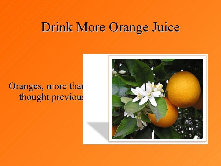 Drink More Orange Juice Oranges, more than you thought previously