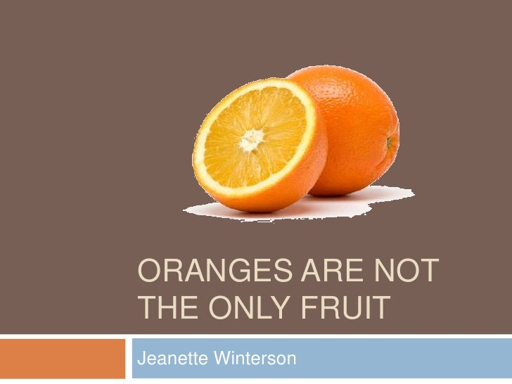 the oranges as the only fruit by jeanette winterson Oranges are not the only fruit is a novel by jeanette winterson published in 1985, which she subsequently adapted into a bbc television drama of the same name.