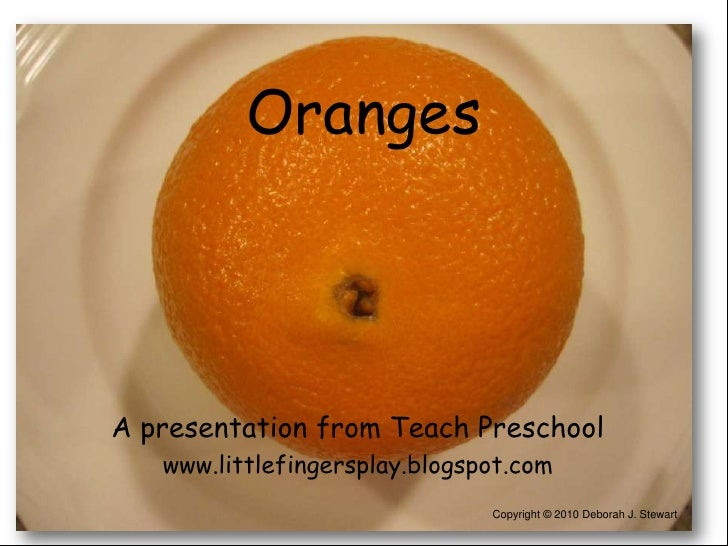 Oranges <br />A presentation from Teach Preschool<br />www.littlefingersplay.blogspot.com<br />Copyright © 2010 Deborah J....
